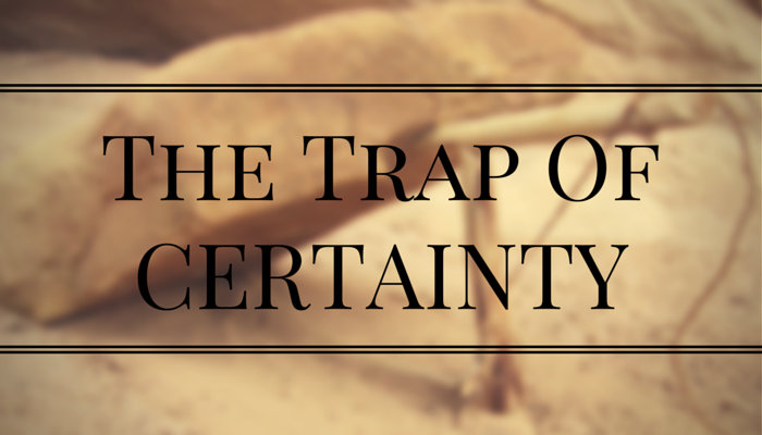 The Trap Of Certainty