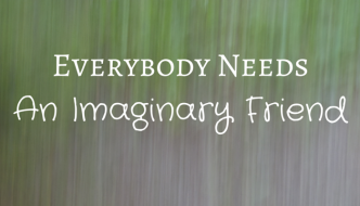 Everyone Needs An Imaginary Friend