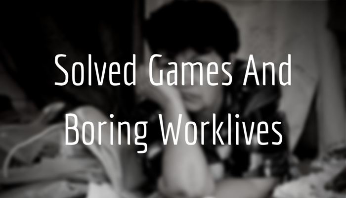 Solved Games And Boring Worklives