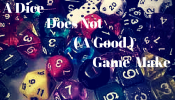 A Dice Does Not a (Good) Game Make